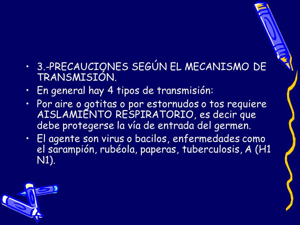 3.-PRECAUCIONES SEGÚN EL MECANISMO DE TRANSMISIÓN. En general hay 4 tipos de transmisión: Por aire o gotitas o por estornudos o tos requiere AISLAMIEN