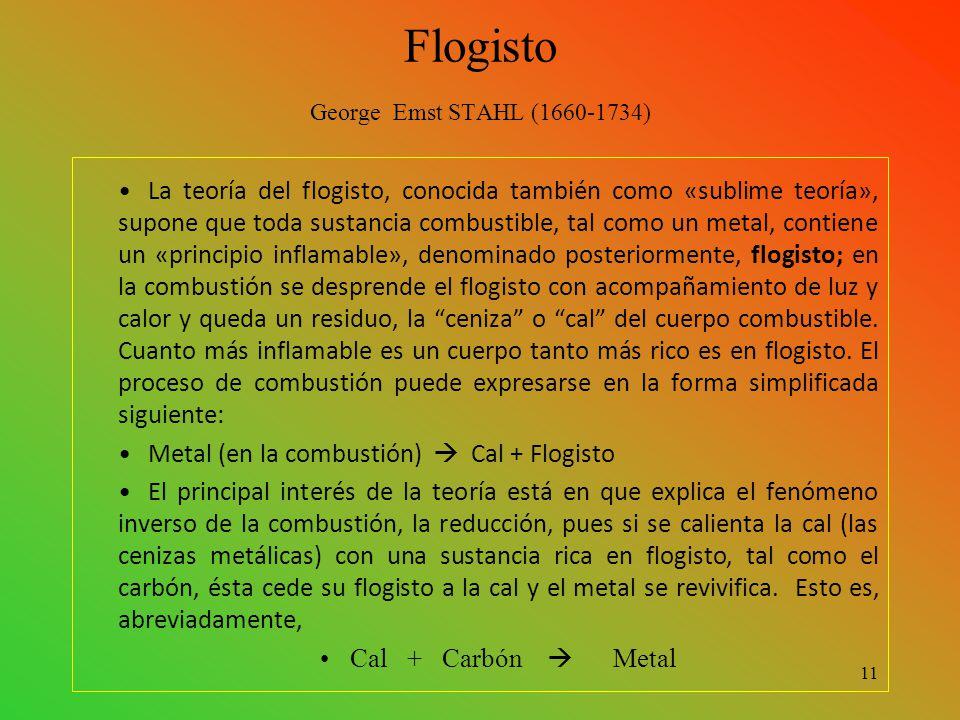 Flogisto George Emst STAHL (1660-1734) La teoría del flogisto, conocida también como «sublime teoría», supone que toda sustancia combustible, tal como un metal, contiene un «principio inflamable», denominado posteriormente, flogisto; en la combustión se desprende el flogisto con acompañamiento de luz y calor y queda un residuo, la ceniza o cal del cuerpo combustible.