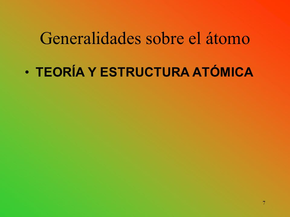 Generalidades sobre el átomo TEORÍA Y ESTRUCTURA ATÓMICA 7