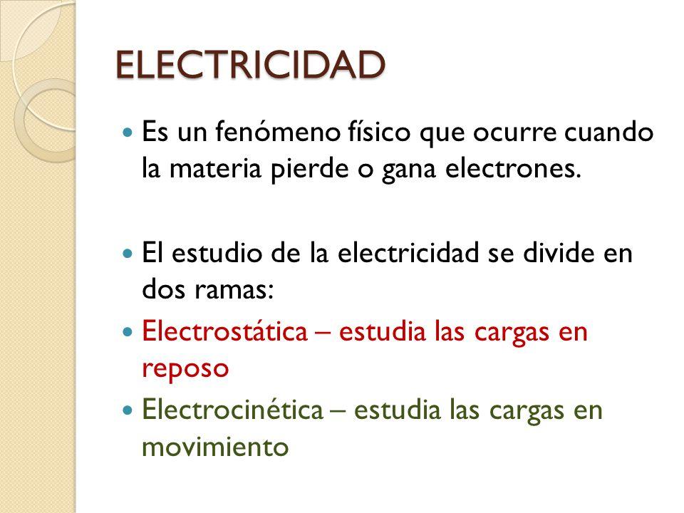 ELECTRICIDAD Es un fenómeno físico que ocurre cuando la materia pierde o gana electrones. El estudio de la electricidad se divide en dos ramas: Electr
