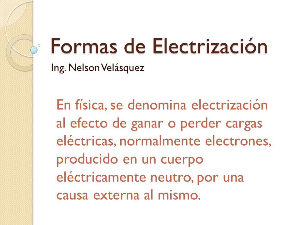 Formas de Electrización Ing. Nelson Velásquez En física, se denomina electrización al efecto de ganar o perder cargas eléctricas, normalmente electron
