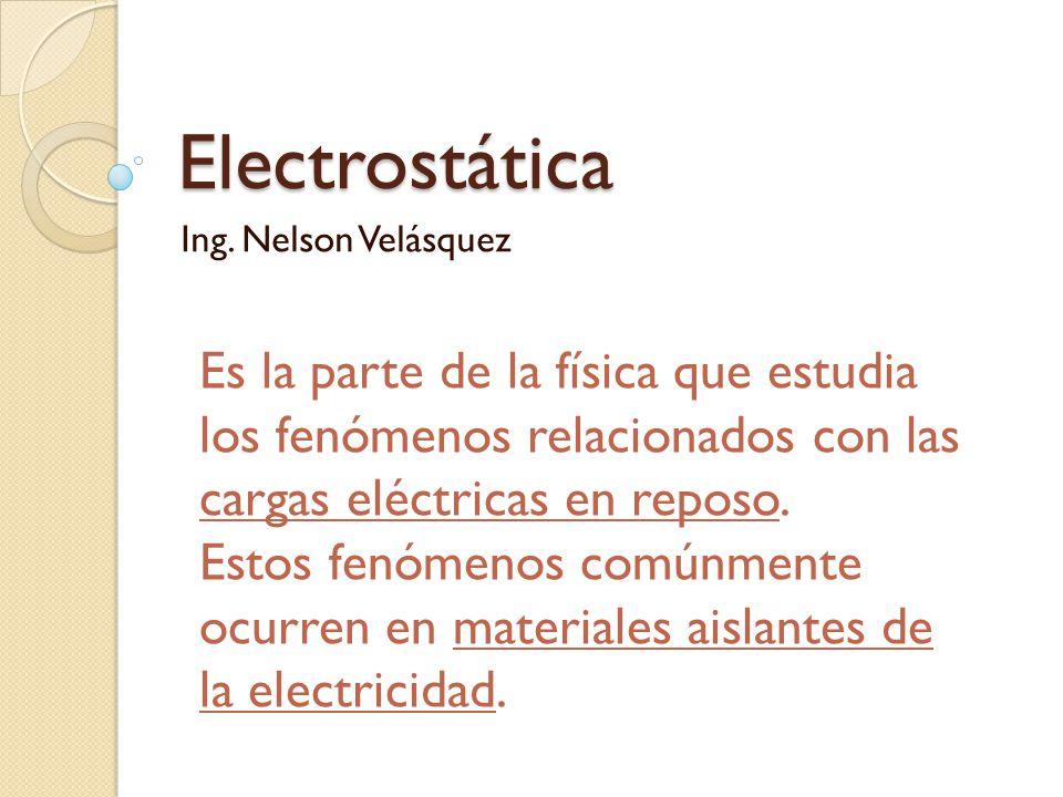 Electrostática Ing. Nelson Velásquez Es la parte de la física que estudia los fenómenos relacionados con las cargas eléctricas en reposo. Estos fenóme