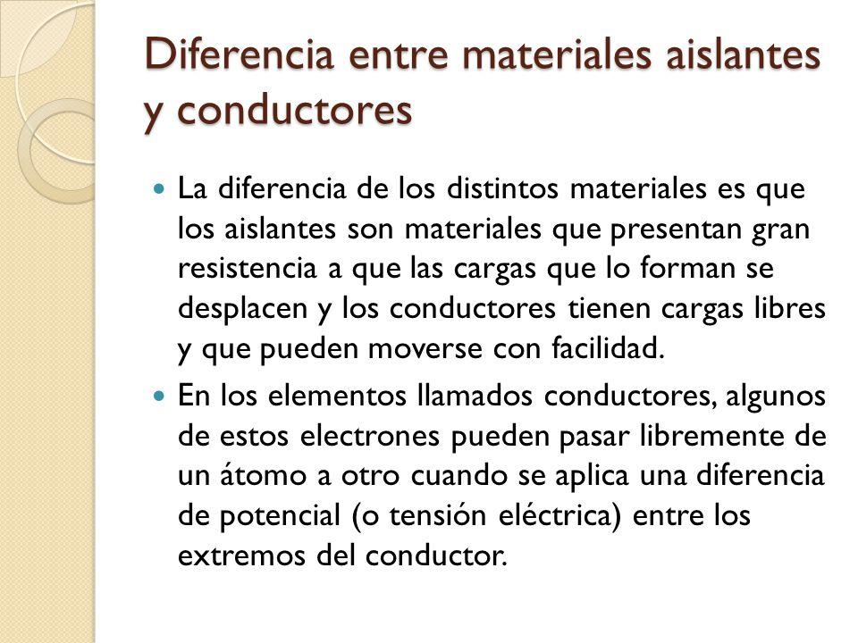 Diferencia entre materiales aislantes y conductores La diferencia de los distintos materiales es que los aislantes son materiales que presentan gran r
