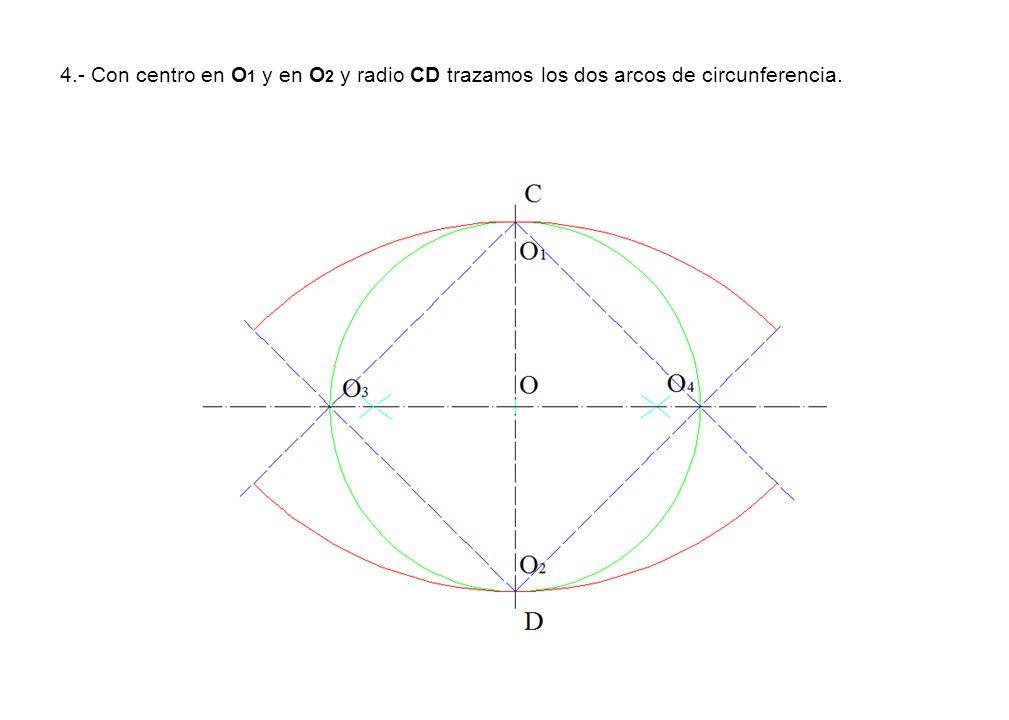 4.- Con centro en O 1 y en O 2 y radio CD trazamos los dos arcos de circunferencia.