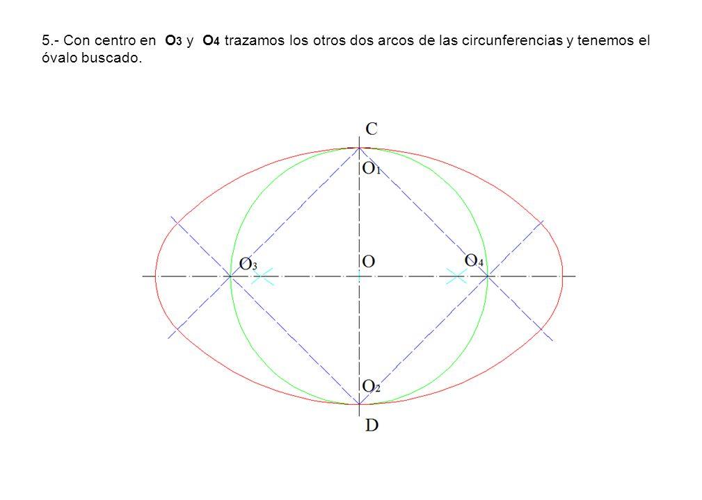 5.- Con centro en O 3 y O 4 trazamos los otros dos arcos de las circunferencias y tenemos el óvalo buscado.