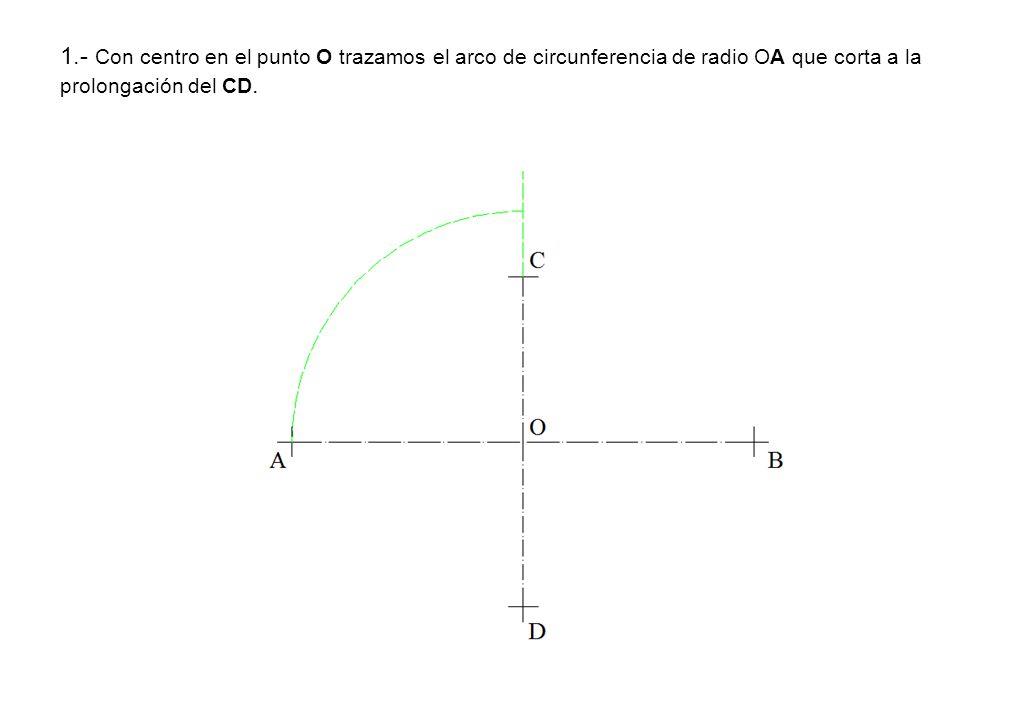 1.- Con centro en el punto O trazamos el arco de circunferencia de radio OA que corta a la prolongación del CD.
