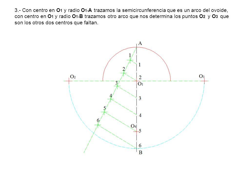 3.- Con centro en O 1 y radio O 1- A trazamos la semicircunferencia que es un arco del ovoide, con centro en O 1 y radio O 1- B trazamos otro arco que