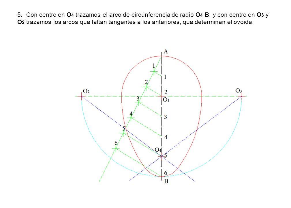 5.- Con centro en O 4 trazamos el arco de circunferencia de radio O 4 -B, y con centro en O 3 y O 2 trazamos los arcos que faltan tangentes a los ante