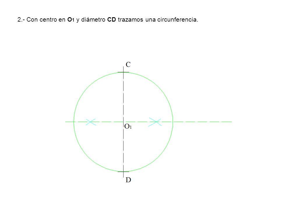 2.- Con centro en O 1 y diámetro CD trazamos una circunferencia.