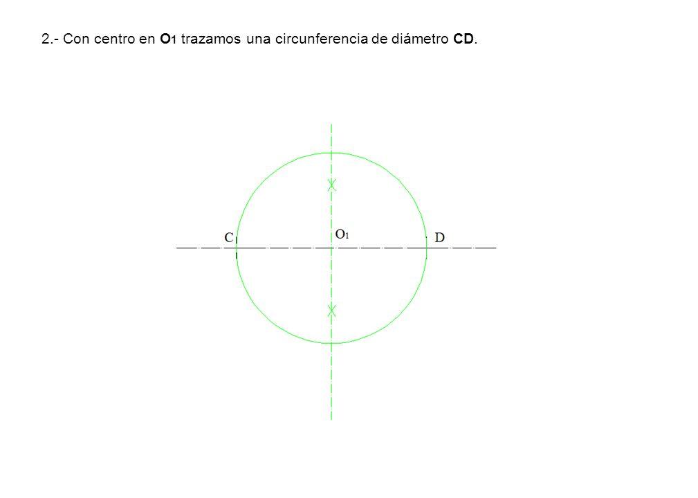2.- Con centro en O 1 trazamos una circunferencia de diámetro CD.