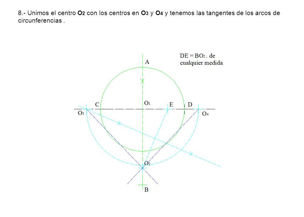 8.- Unimos el centro O 2 con los centros en O 3 y O 4 y tenemos las tangentes de los arcos de circunferencias.