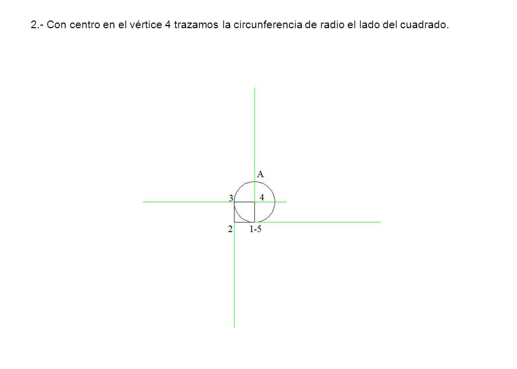 2.- Con centro en el vértice 4 trazamos la circunferencia de radio el lado del cuadrado.