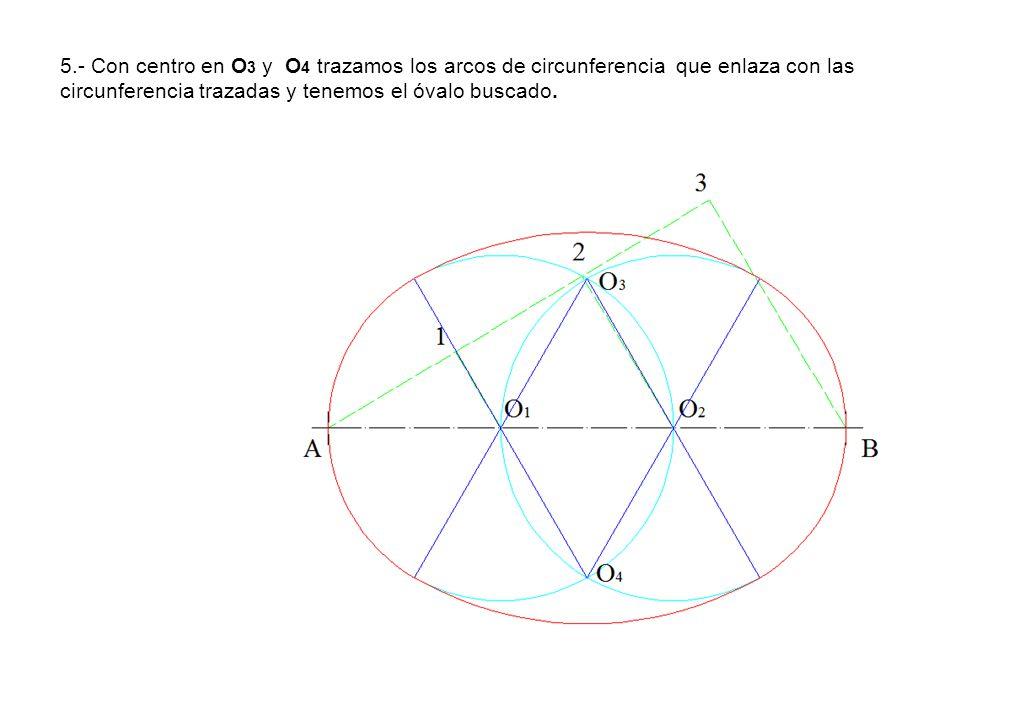 5.- Con centro en O 3 y O 4 trazamos los arcos de circunferencia que enlaza con las circunferencia trazadas y tenemos el óvalo buscado.