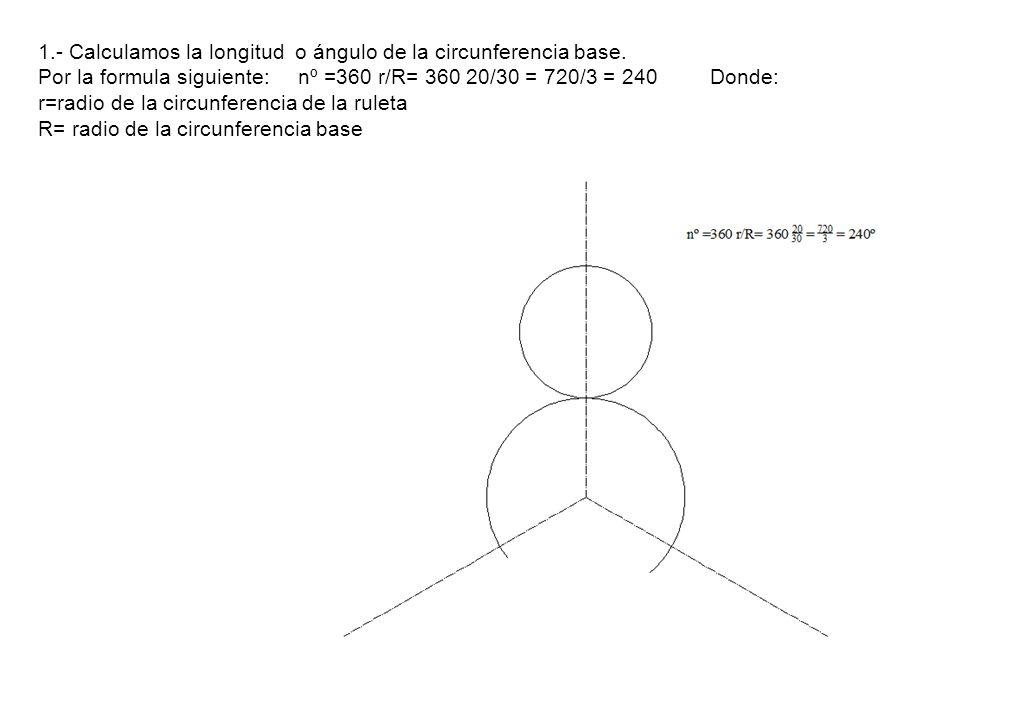 1.- Calculamos la longitud o ángulo de la circunferencia base. Por la formula siguiente: nº =360 r/R= 360 20/30 = 720/3 = 240 Donde: r=radio de la cir