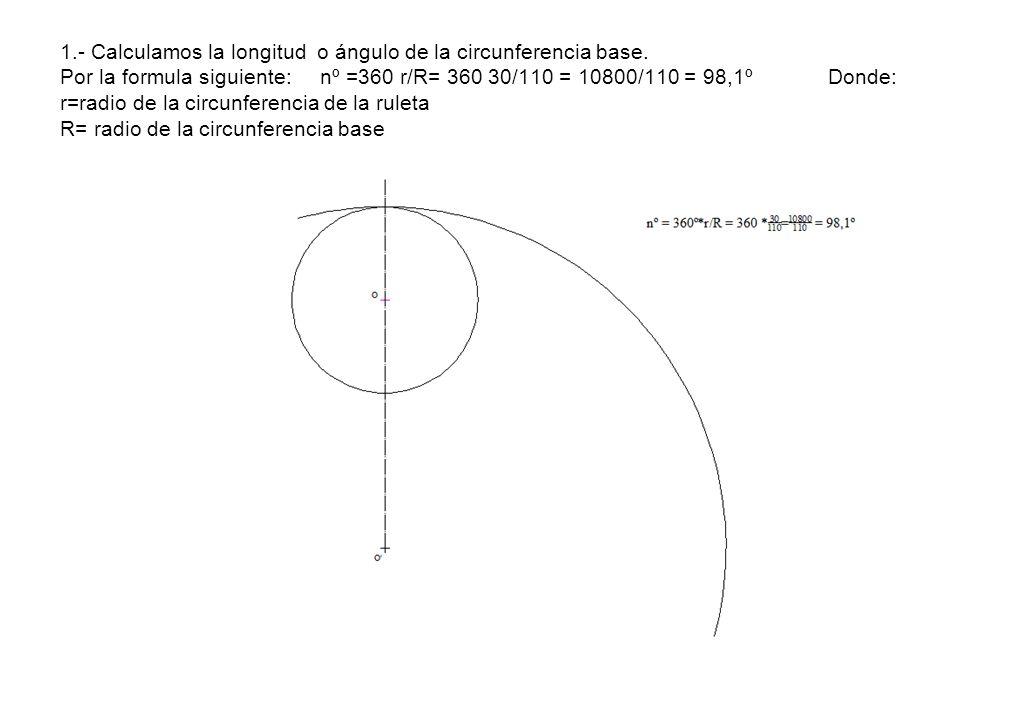 1.- Calculamos la longitud o ángulo de la circunferencia base. Por la formula siguiente: nº =360 r/R= 360 30/110 = 10800/110 = 98,1ºDonde: r=radio de