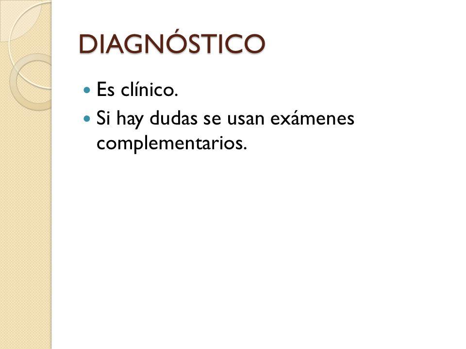DIAGNÓSTICO Es clínico. Si hay dudas se usan exámenes complementarios.