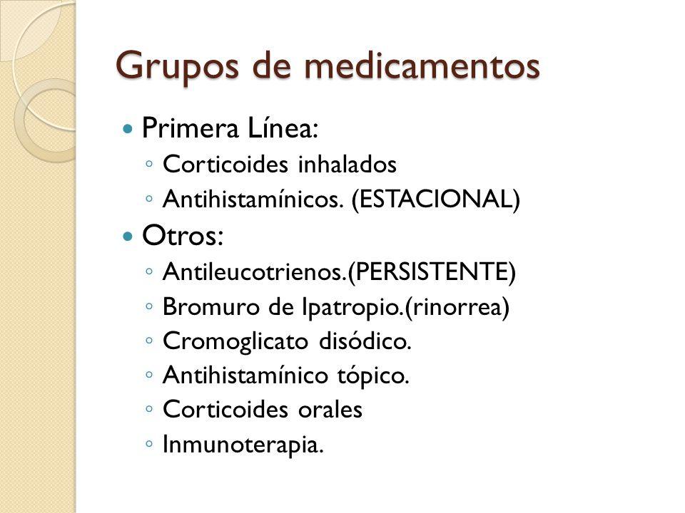 Grupos de medicamentos Primera Línea: ◦ Corticoides inhalados ◦ Antihistamínicos. (ESTACIONAL) Otros: ◦ Antileucotrienos.(PERSISTENTE) ◦ Bromuro de Ip