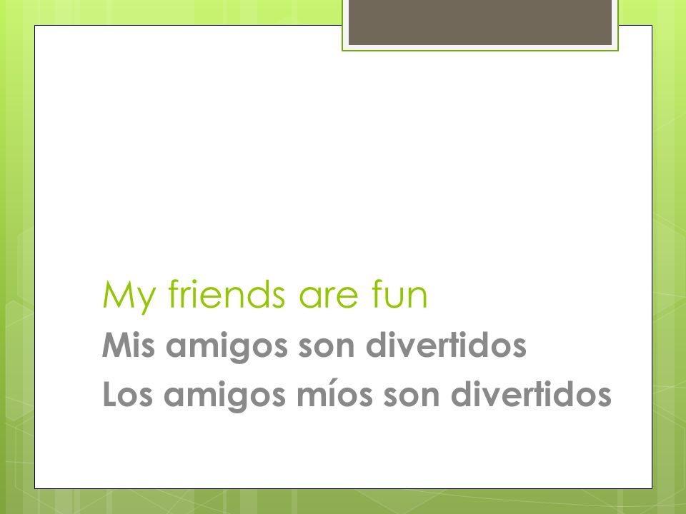 My friends are fun Mis amigos son divertidos Los amigos míos son divertidos