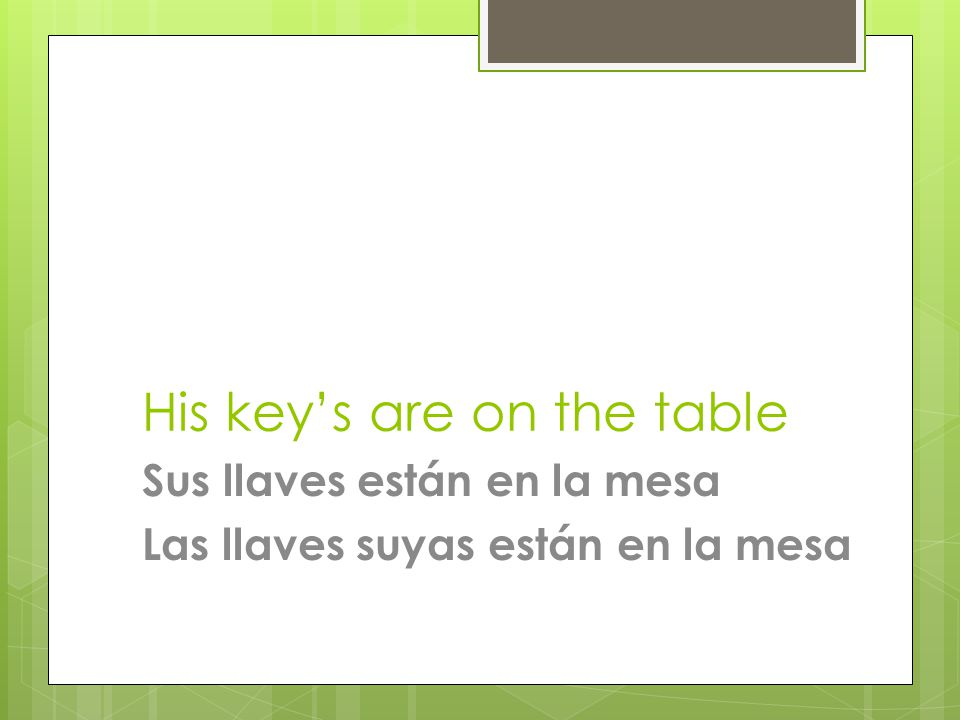 His key's are on the table Sus llaves están en la mesa Las llaves suyas están en la mesa