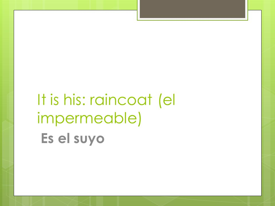 It is his: raincoat (el impermeable) Es el suyo