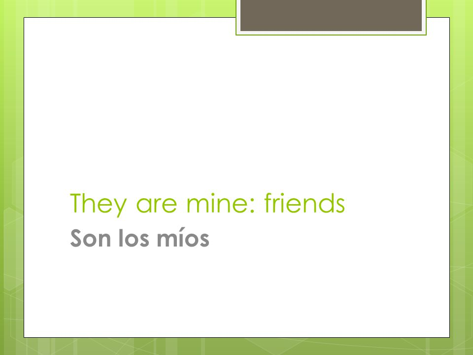 They are mine: friends Son los míos