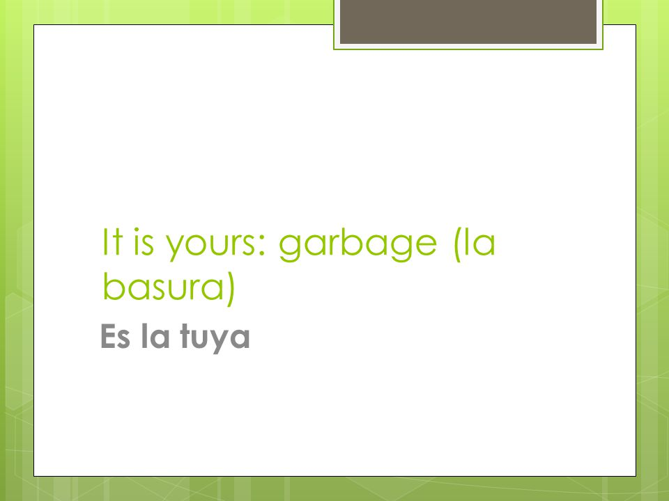 It is yours: garbage (la basura) Es la tuya