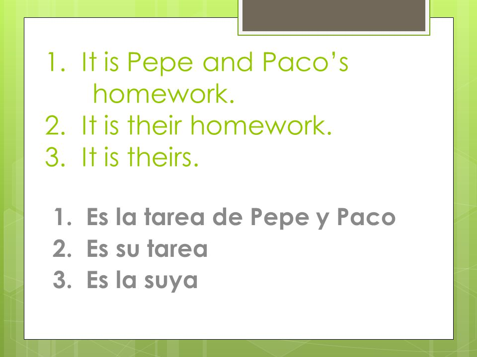 1. It is Pepe and Paco's homework. 2. It is their homework.
