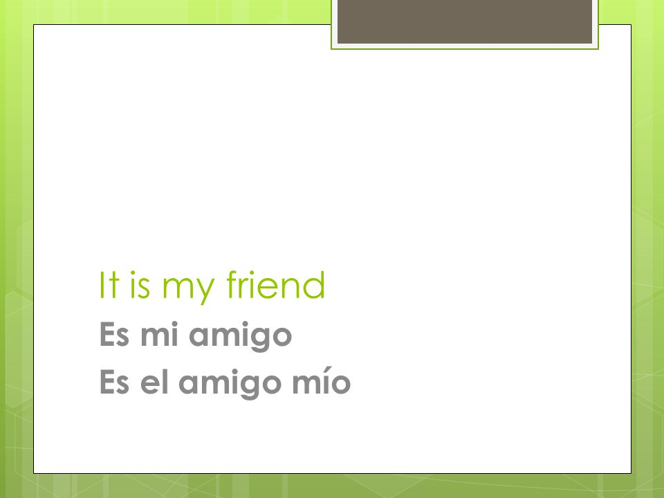 It is my friend Es mi amigo Es el amigo mío