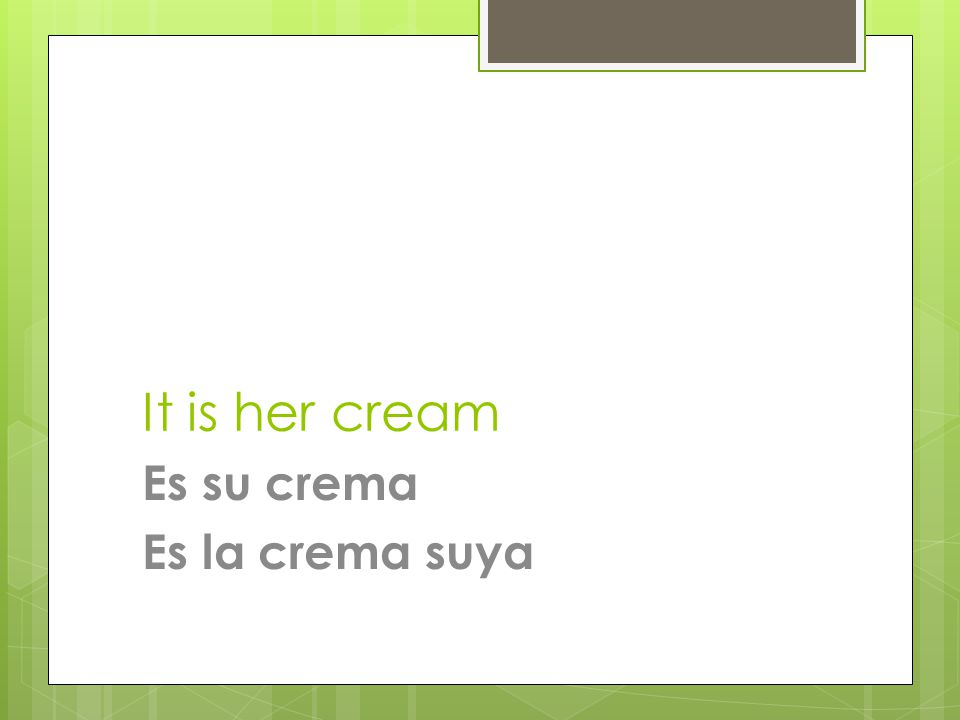 It is her cream Es su crema Es la crema suya