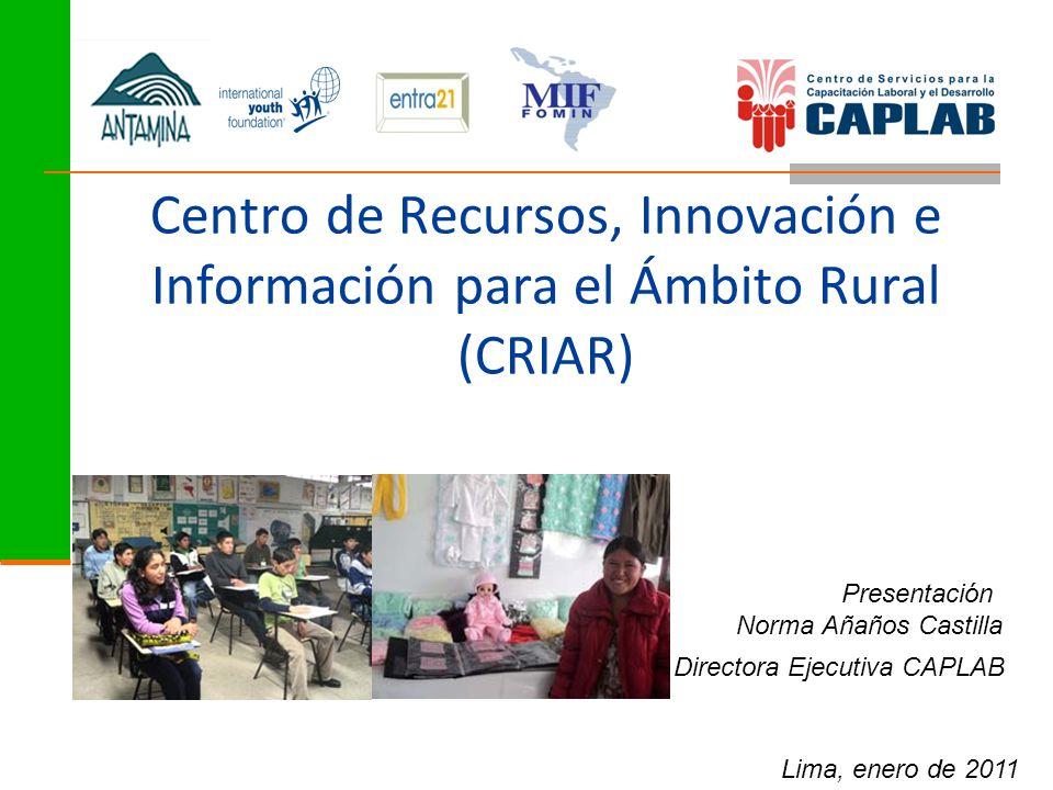Centro de Recursos, Innovación e Información para el Ámbito Rural (CRIAR) Presentación Norma Añaños Castilla Directora Ejecutiva CAPLAB Lima, enero de 2011