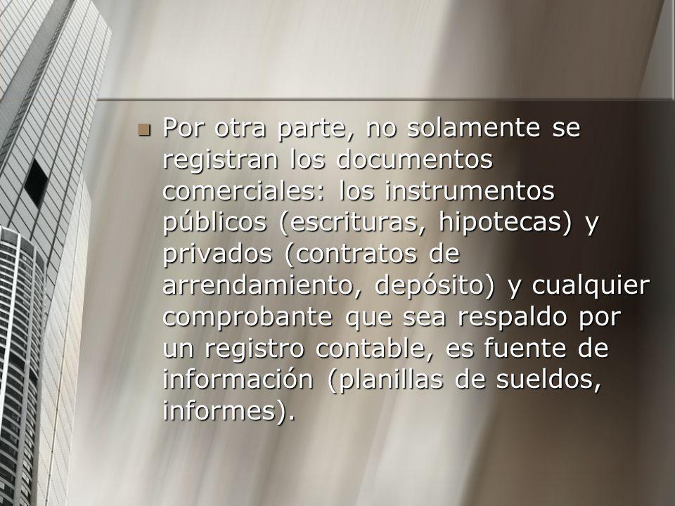 Por otra parte, no solamente se registran los documentos comerciales: los instrumentos públicos (escrituras, hipotecas) y privados (contratos de arrendamiento, depósito) y cualquier comprobante que sea respaldo por un registro contable, es fuente de información (planillas de sueldos, informes).