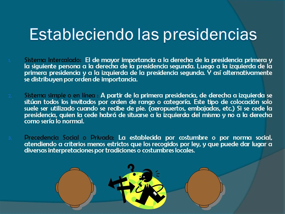 1. Sistema Intercalado: El de mayor importancia a la derecha de la presidencia primera y la siguiente persona a la derecha de la presidencia segunda.