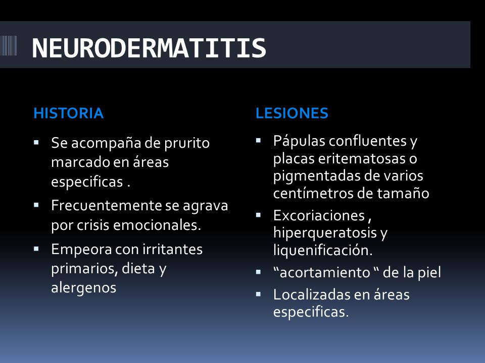 NEURODERMATITIS HISTORIALESIONES  Se acompaña de prurito marcado en áreas especificas.