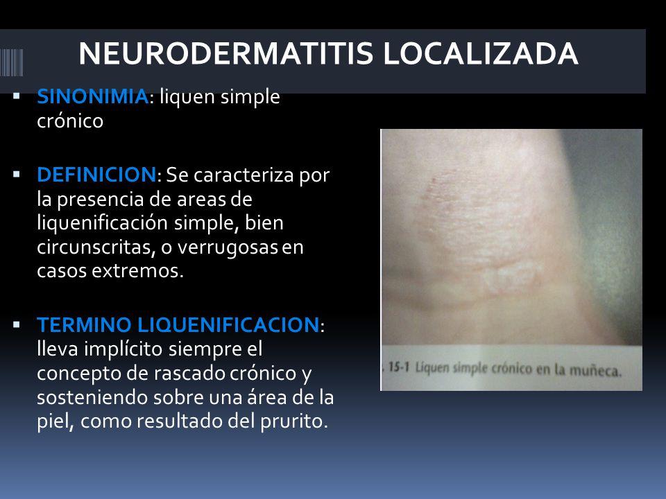 NEURODERMATITIS LOCALIZADA  SINONIMIA: liquen simple crónico  DEFINICION: Se caracteriza por la presencia de areas de liquenificación simple, bien circunscritas, o verrugosas en casos extremos.