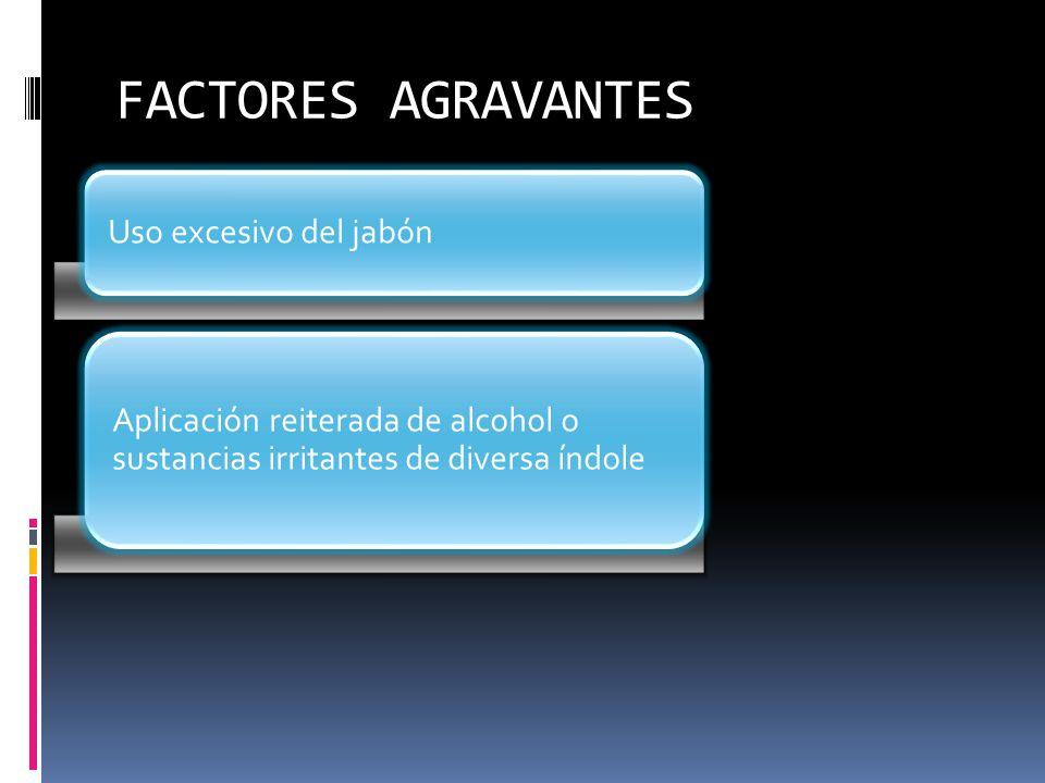 FACTORES AGRAVANTES Uso excesivo del jabón Aplicación reiterada de alcohol o sustancias irritantes de diversa índole