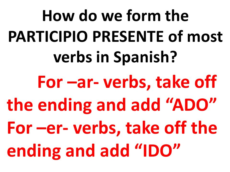 How do we form the PARTICIPIO PRESENTE of most verbs in Spanish.