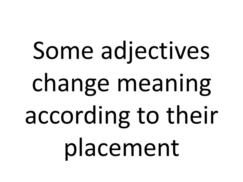 Some adjectives change meaning according to their placement