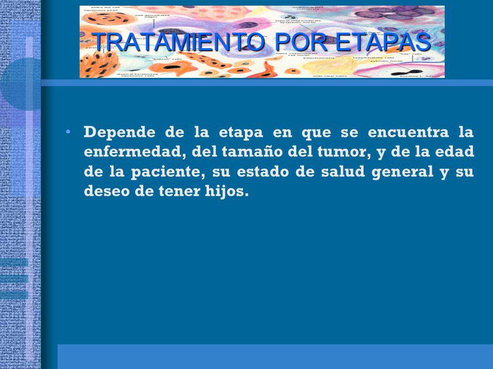 TRATAMIENTO POR ETAPAS Depende de la etapa en que se encuentra la enfermedad, del tamaño del tumor, y de la edad de la paciente, su estado de salud general y su deseo de tener hijos.