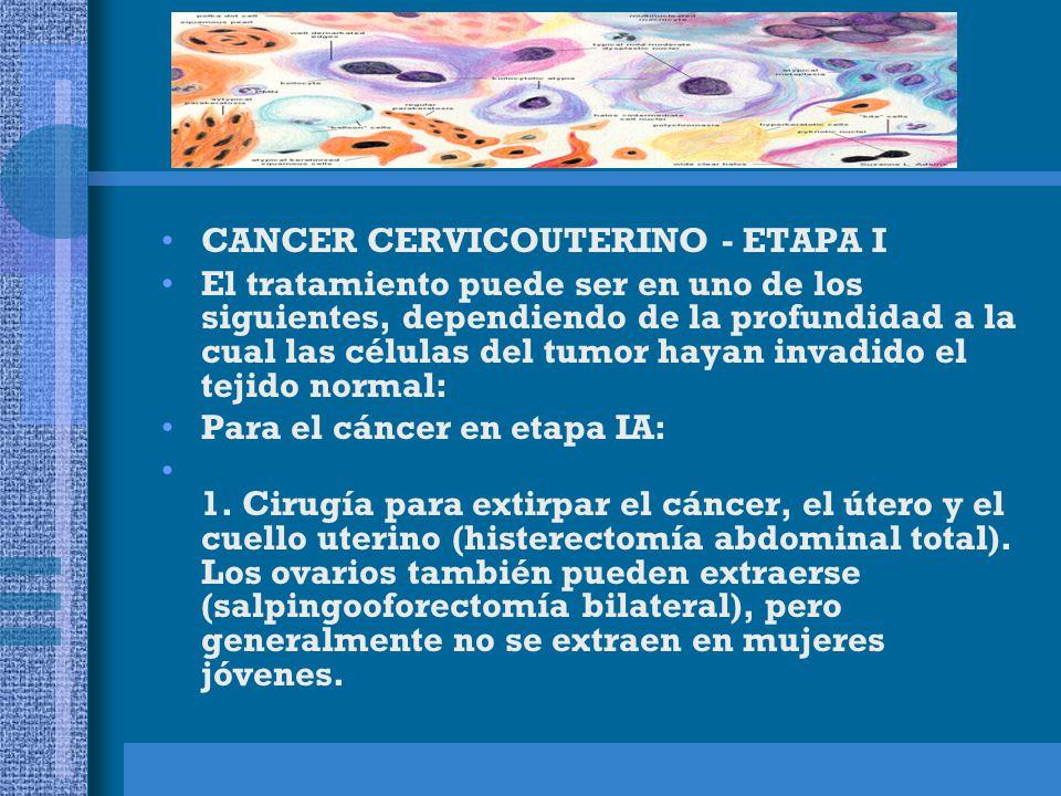CANCER CERVICOUTERINO - ETAPA I El tratamiento puede ser en uno de los siguientes, dependiendo de la profundidad a la cual las células del tumor hayan invadido el tejido normal: Para el cáncer en etapa IA: 1.