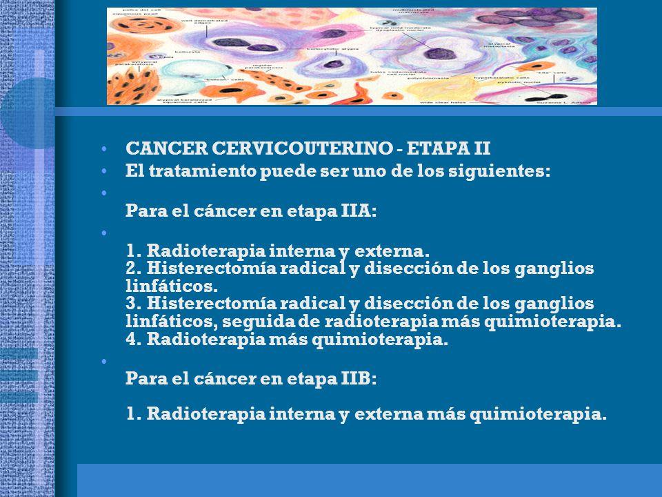 CANCER CERVICOUTERINO - ETAPA II El tratamiento puede ser uno de los siguientes: Para el cáncer en etapa IIA: 1.