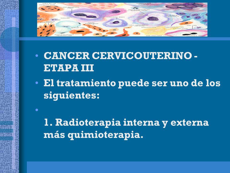 CANCER CERVICOUTERINO - ETAPA IV El tratamiento puede ser uno de los siguientes: Para el cáncer en etapa IVA: 1.