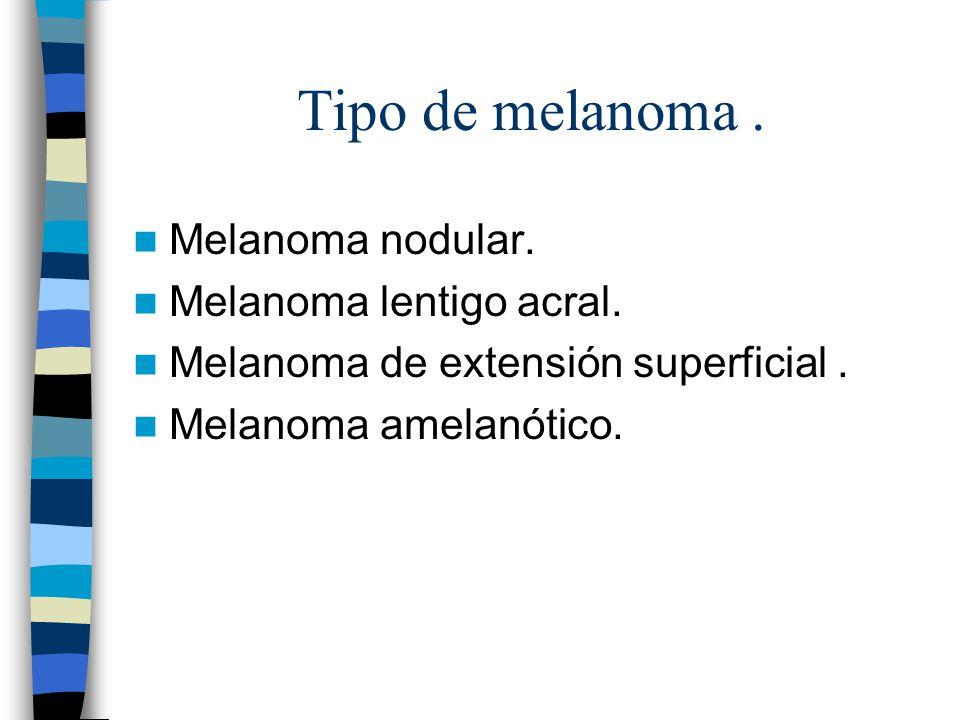 Tipo de melanoma. Melanoma nodular. Melanoma lentigo acral. Melanoma de extensión superficial. Melanoma amelanótico.