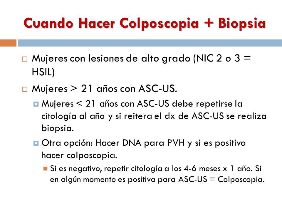 Cuando Hacer Colposcopia + Biopsia  Mujeres con lesiones de alto grado (NIC 2 o 3 = HSIL)  Mujeres > 21 años con ASC-US.