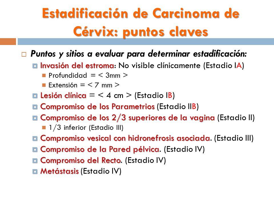Estadificación de Carcinoma de Cérvix: puntos claves  Puntos y sitios a evaluar para determinar estadificación:  Invasión del estroma  Invasión del estroma: No visible clínicamente (Estadio IA) Profundidad = Extensión =  Lesión clínica  Lesión clínica = (Estadio IB)  Compromiso de los Parametrios  Compromiso de los Parametrios (Estadio IIB)  Compromiso de los 2/3 superiores de la vagina  Compromiso de los 2/3 superiores de la vagina (Estadio II) 1/3 inferior (Estadio III)  Compromiso vesical con hidronefrosis asociada  Compromiso vesical con hidronefrosis asociada.