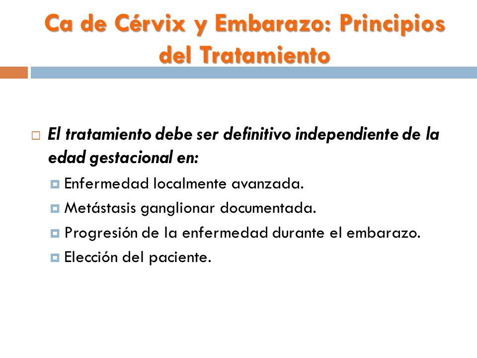 Ca de Cérvix y Embarazo: Principios del Tratamiento  El tratamiento debe ser definitivo independiente de la edad gestacional en:  Enfermedad localmente avanzada.