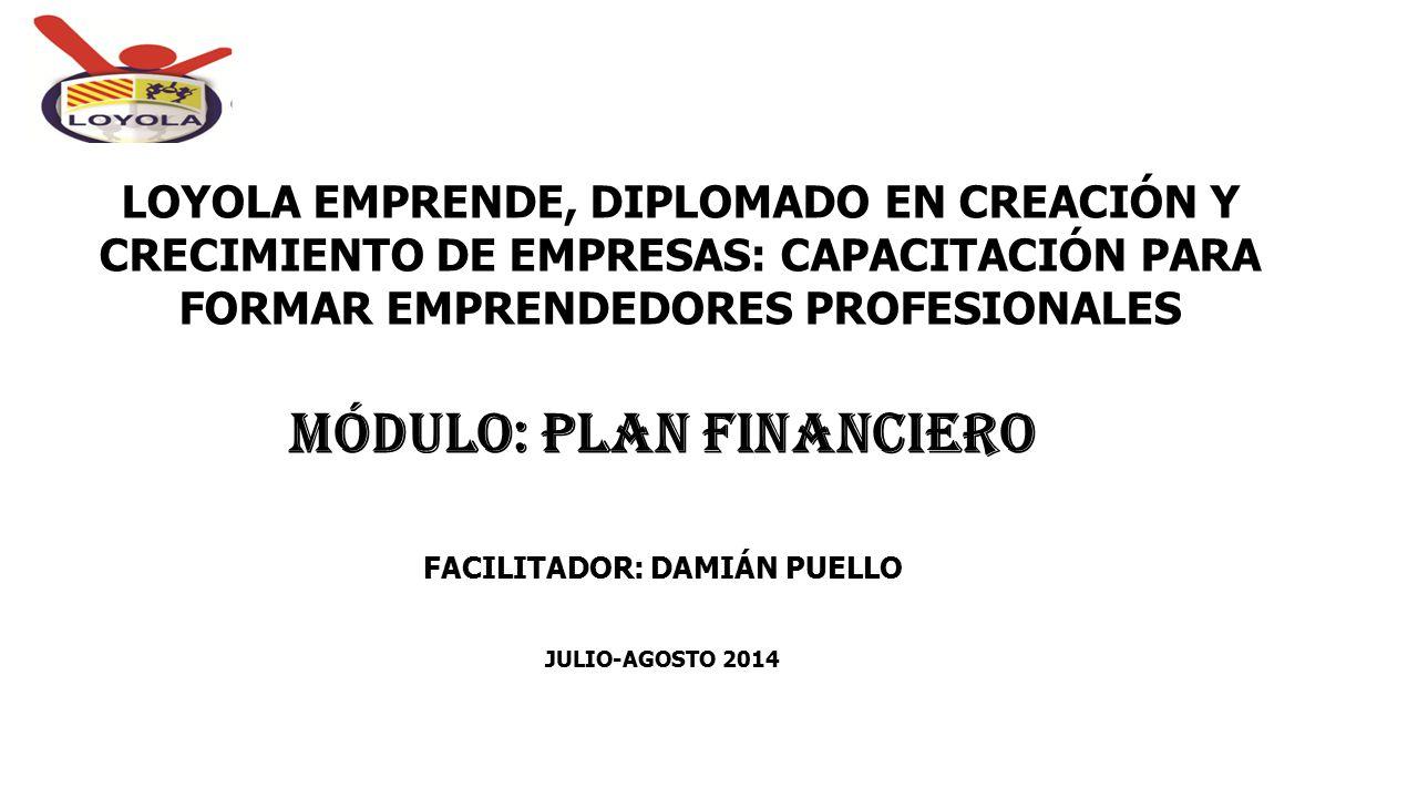 MÓDULO: PLAN FINANCIERO FACILITADOR: DAMIÁN PUELLO JULIO-AGOSTO 2014 LOYOLA EMPRENDE, DIPLOMADO EN CREACIÓN Y CRECIMIENTO DE EMPRESAS: CAPACITACIÓN PA