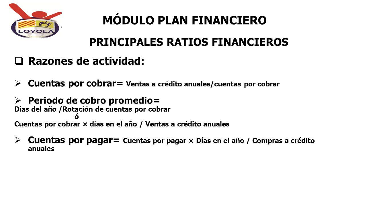 PRINCIPALES RATIOS FINANCIEROS MÓDULO PLAN FINANCIERO  Razones de actividad:  Cuentas por cobrar= Ventas a crédito anuales/cuentas por cobrar  Peri