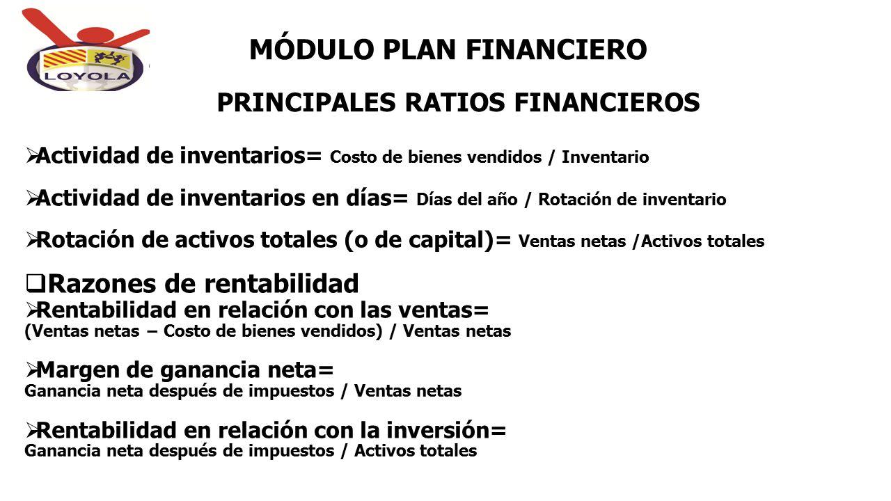 PRINCIPALES RATIOS FINANCIEROS MÓDULO PLAN FINANCIERO  Actividad de inventarios= Costo de bienes vendidos / Inventario  Actividad de inventarios en