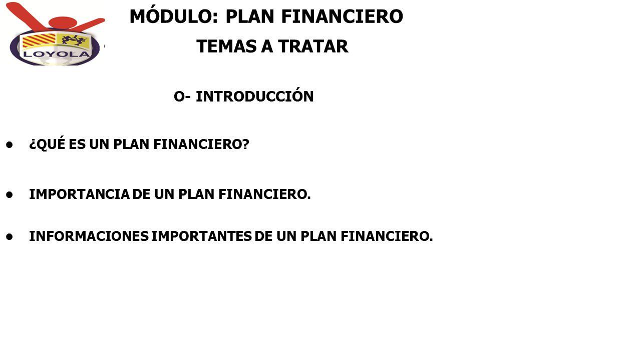 MÓDULO: PLAN FINANCIERO ¿QUÉ ES UN PLAN FINANCIERO? IMPORTANCIA DE UN PLAN FINANCIERO. INFORMACIONES IMPORTANTES DE UN PLAN FINANCIERO. O- INTRODUCCIÓ