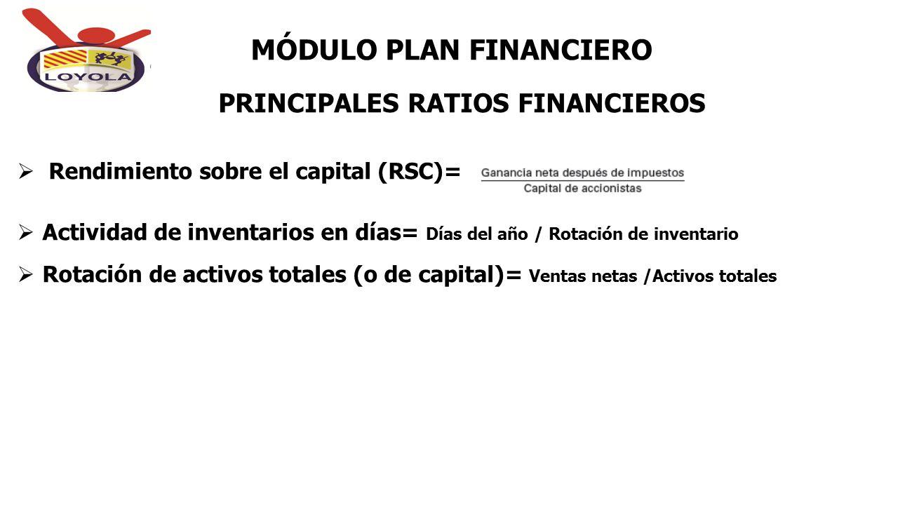 PRINCIPALES RATIOS FINANCIEROS MÓDULO PLAN FINANCIERO  Rendimiento sobre el capital (RSC)=  Actividad de inventarios en días= Días del año / Rotació